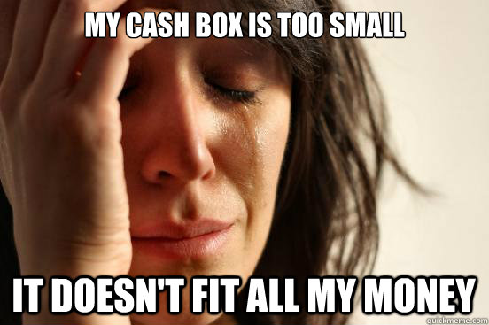 my cash box is too small it doesnt fit all my money - First World Problems