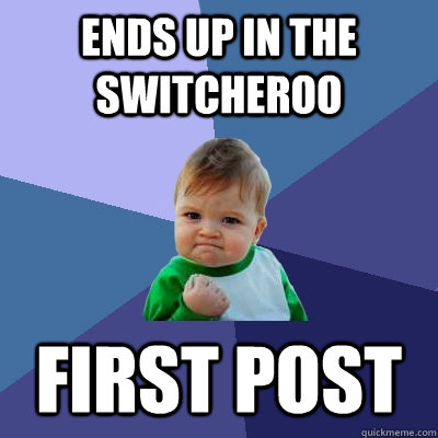 ends up in the switcheroo first post - Success Kid