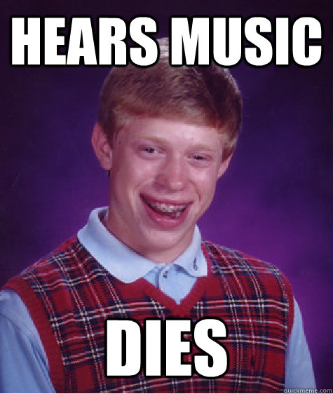 hears music dies - Bad Luck Brian