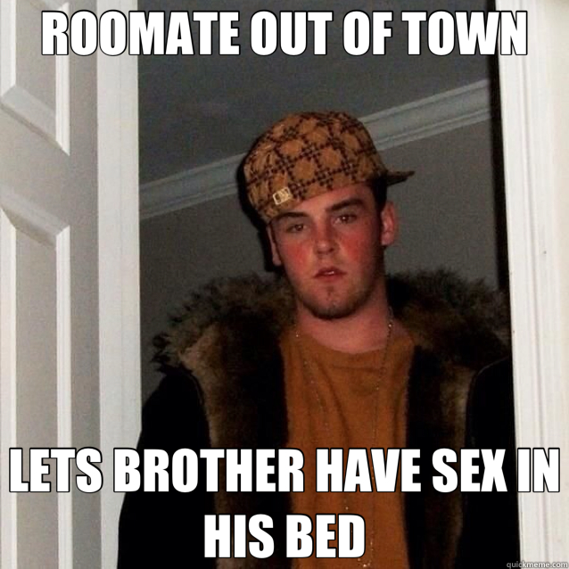 ROOMATE OUT OF TOWN LETS BROTHER HAVE SEX IN HIS BED - scumbag Steve