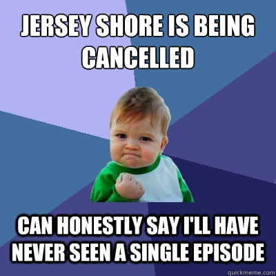 jersey shore is being cancelled can honestly say ill have n - Success Kid
