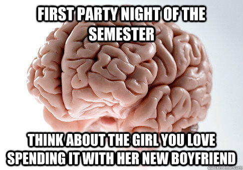 first party night of the semester think about the girl you l - Scumbag Brain