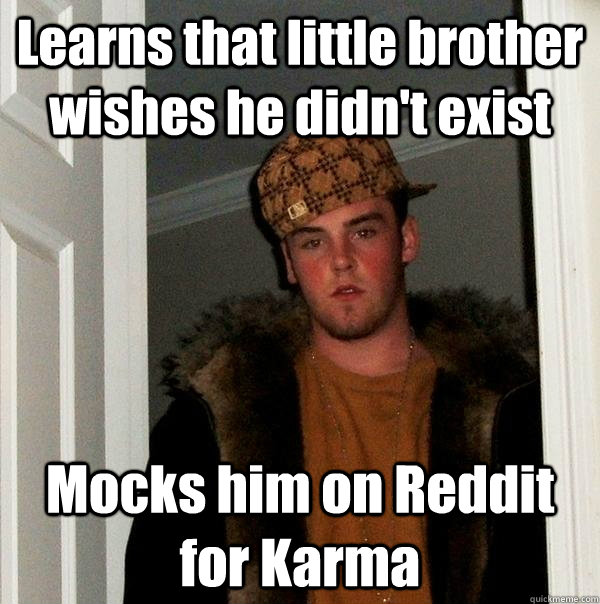 learns that little brother wishes he didnt exist mocks him  - Scumbag Steve