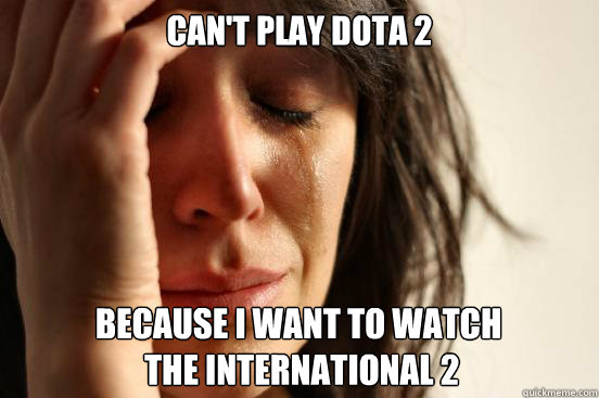 cant play dota 2 because i want to watch the internationa - First World Problems