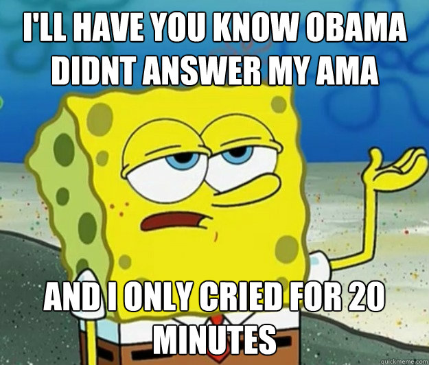 ill have you know obama didnt answer my ama and i only crie - Tough Spongebob