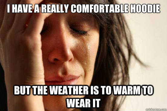 i have a really comfortable hoodie but the weather is to war - First World Problems