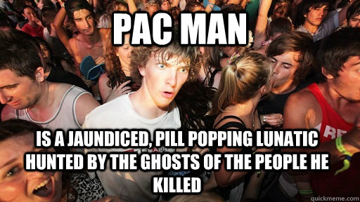 pac man is a jaundiced pill popping lunatic hunted by the g - Sudden Clarity Clarence