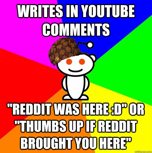 writes in youtube comments reddit was here d or thumbs  - Scumbag Redditor