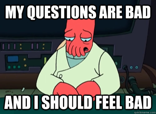 my questions are bad and i should feel bad - sad zoidberg