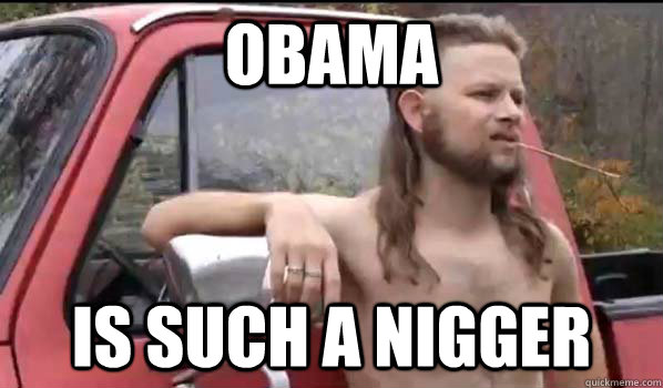 obama is such a nigger - Almost Politically Correct Redneck
