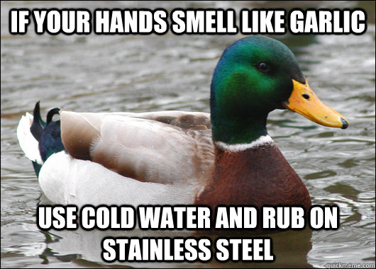 if your hands smell like garlic use cold water and rub on st - Actual Advice Mallard
