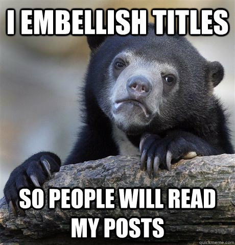 i embellish titles so people will read my posts - Confession Bear