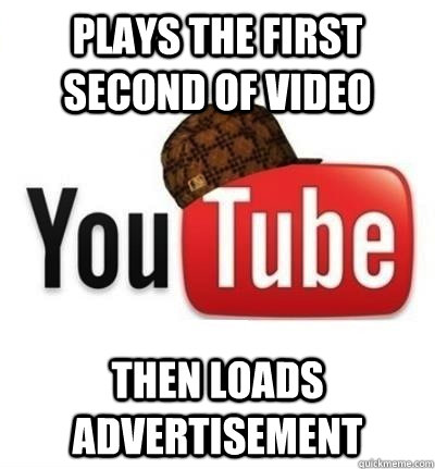 plays the first second of video then loads advertisement - Scumbag YouTube