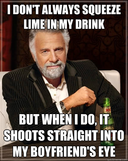 i dont always squeeze lime in my drink but when i do it sh - The Most Interesting Man In The World