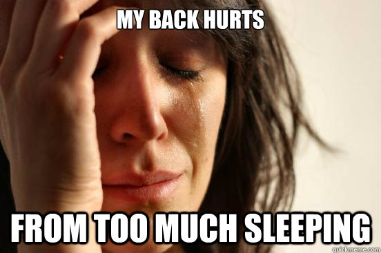 my back hurts from too much sleeping - First World Problems