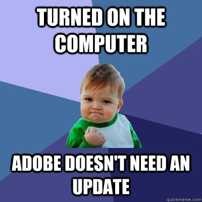 turned on the computer adobe doesnt need an update - Success Kid