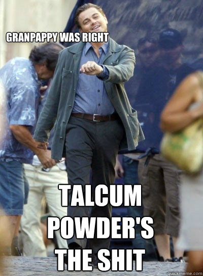 granpappy was right talcum powders the shit - Leo Strutting