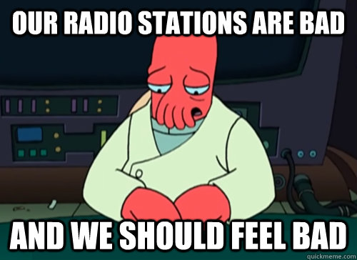our radio stations are bad and we should feel bad - sad zoidberg