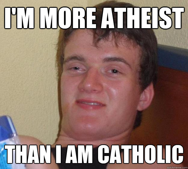 im more atheist than i am catholic - 10 Guy
