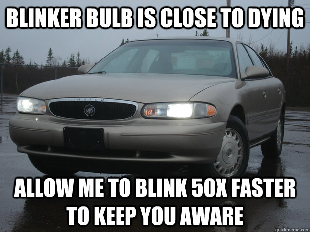 blinker bulb is close to dying allow me to blink 50x faster  - Scumbag Car