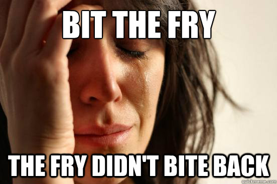 bit the fry the fry didnt bite back - First World Problems