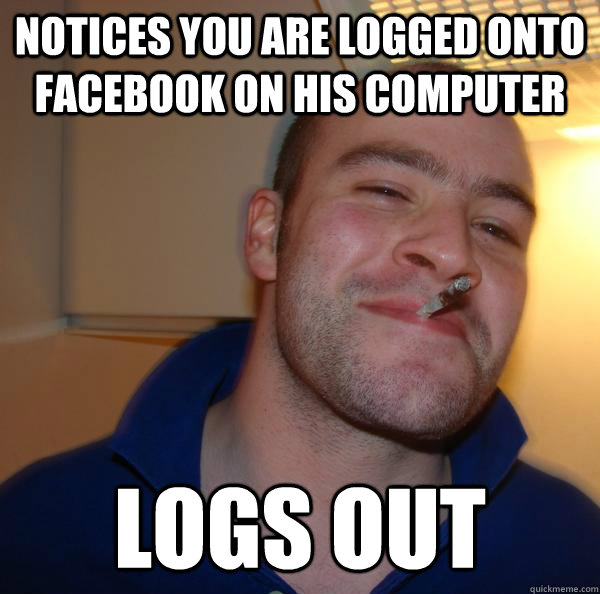 notices you are logged onto facebook on his computer logs ou - Good Guy Greg