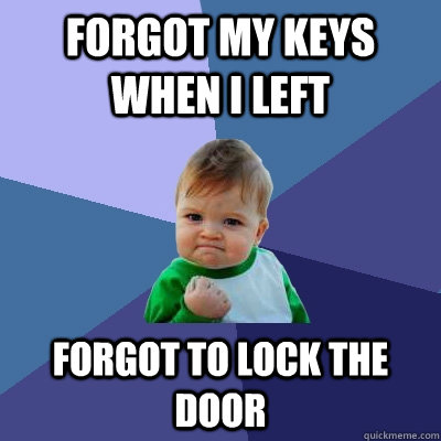 forgot my keys when i left forgot to lock the door - Success Kid