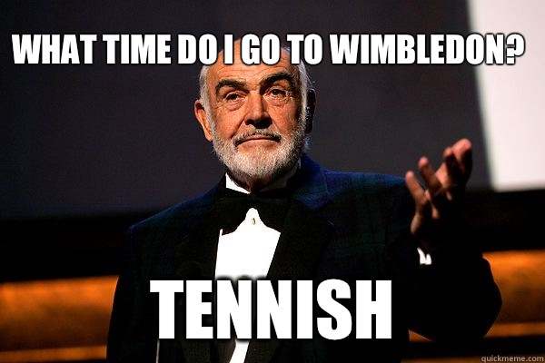 What time do I go to wimbledon Tennish - sean connery