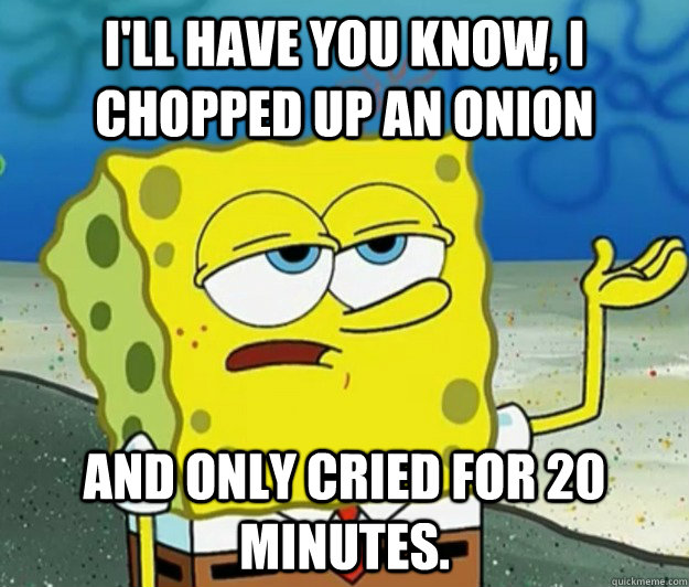 ill have you know i chopped up an onion and only cried for - Tough Spongebob