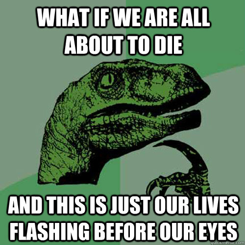 what if we are all about to die and this is just our lives f - Philosoraptor