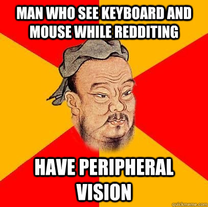 man who see keyboard and mouse while redditing have peripher - Confucius says