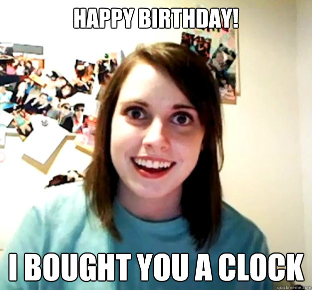 happy birthday i bought you a clock - Overly Attached Girlfriend