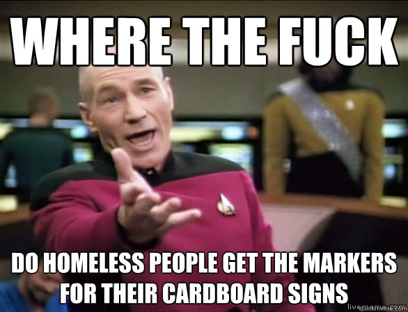where the fuck do homeless people get the markers for their  - Annoyed Picard HD