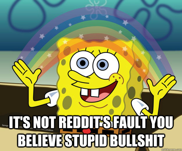 its not reddits fault you believe stupid bullshit - Spongebob gay