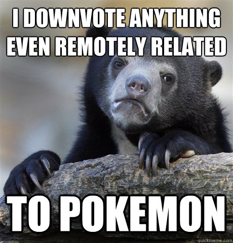 i downvote anything even remotely related to pokemon - Confession Bear