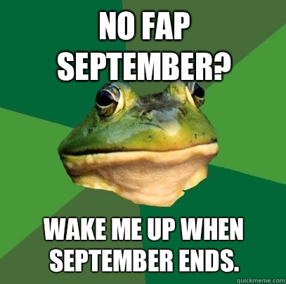 No Fap September Wake me up when September ends  - Foul Bachelor Frog