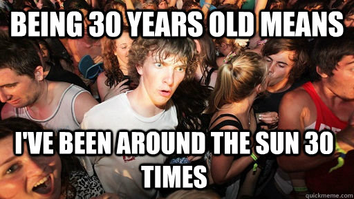 being 30 years old means ive been around the sun 30 times - Sudden Clarity Clarence