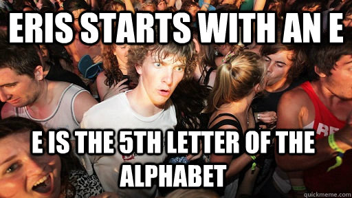 eris starts with an e e is the 5th letter of the alphabet - Sudden Clarity Clarence