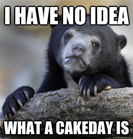i have no idea what a cakeday is - Confession Bear