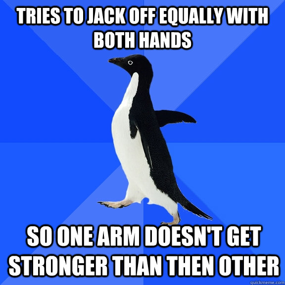 tries to jack off equally with both hands so one arm doesnt - Socially Awkward Penguin