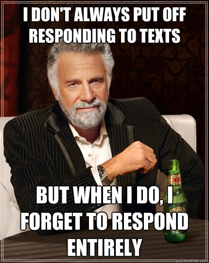 i dont always put off responding to texts but when i do i  - The Most Interesting Man In The World