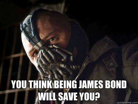 you think being james bond will save you - 