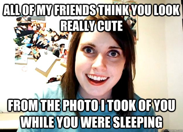 all of my friends think you look really cute from the photo  - Overly Attached Girlfriend
