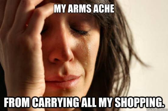 my arms ache from carrying all my shopping - First World Problems