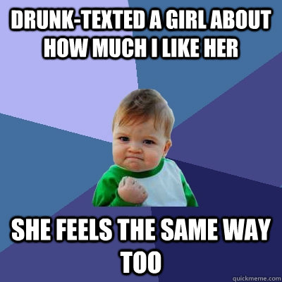 drunktexted a girl about how much i like her she feels the  - Success Kid