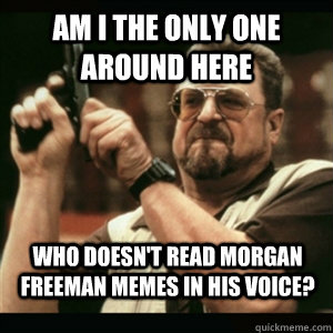 am i the only one around here who doesnt read morgan freema - AM I THE ONLY ONE AROUND HERE
