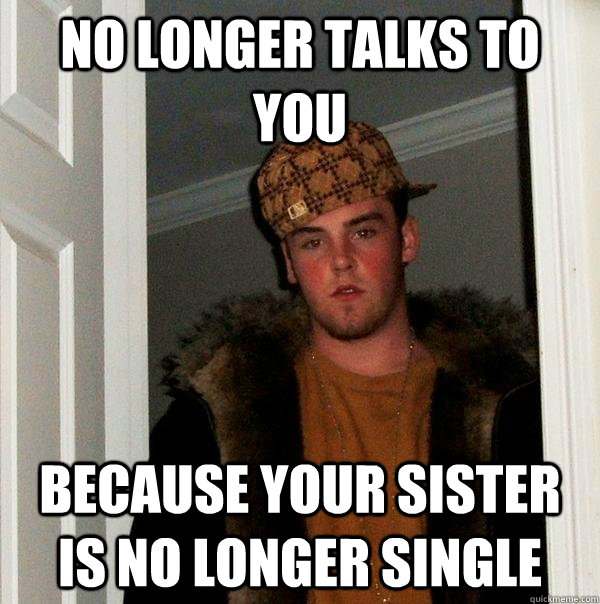 no longer talks to you because your sister is no longer sing - Scumbag Steve