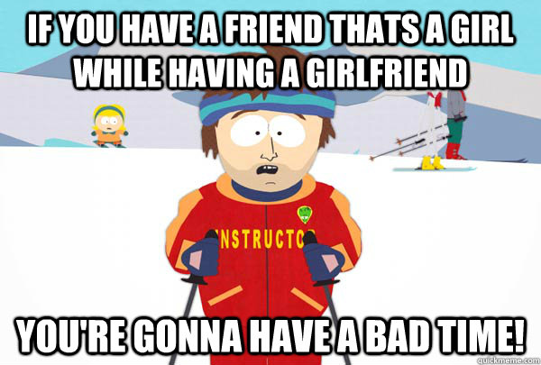 if you have a friend thats a girl while having a girlfriend  - Super Cool Ski Instructor
