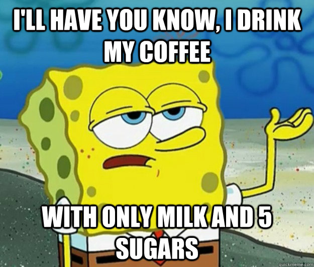ill have you know i drink my coffee with only milk and 5 s - Tough Spongebob