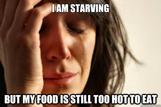 i am starving but my food is still too hot to eat - First World Problems